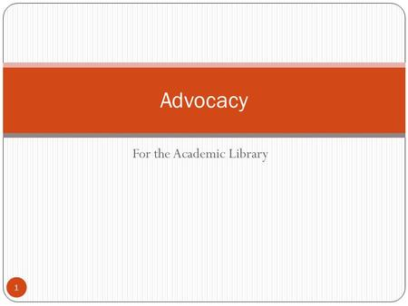 For the Academic Library 1 Advocacy. Advocacy (adapted from ALA) 2 Support for a cause or course of action Informing and persuading Communication Two.