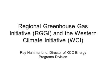 Regional Greenhouse Gas Initiative (RGGI) and the Western Climate Initiative (WCI) Ray Hammarlund, Director of KCC Energy Programs Division.