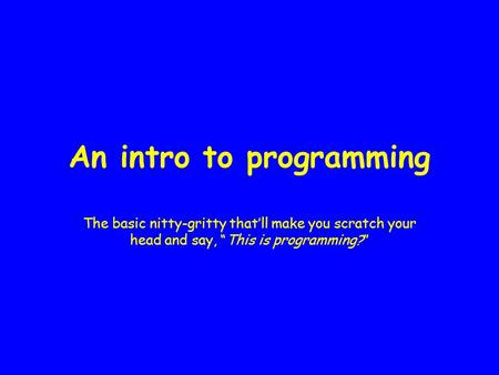 "An intro to programming The basic nitty-gritty that'll make you scratch your head and say, ""This is programming?"""