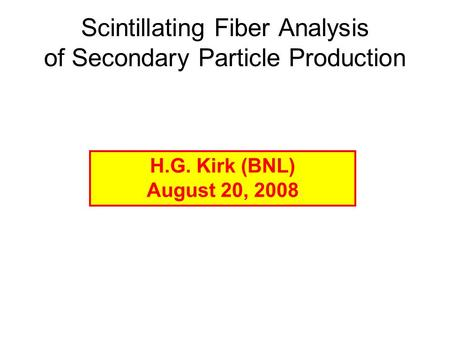 Scintillating Fiber Analysis of Secondary Particle Production H.G. Kirk (BNL) August 20, 2008.