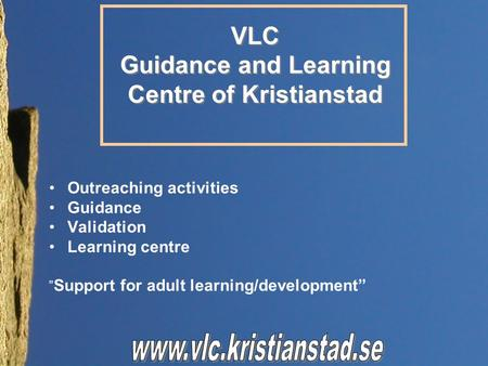 "Outreaching activities Guidance Validation Learning centre "" Support for adult learning/development"" VLC Guidance and Learning Centre of Kristianstad VLC."