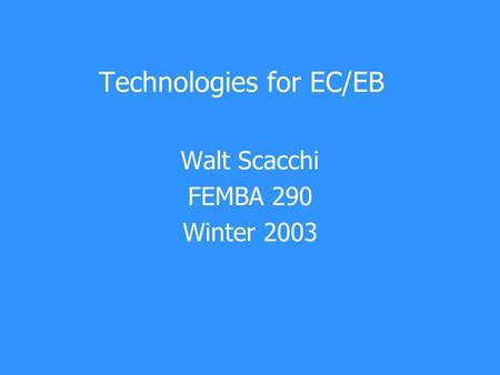 Technologies for EC/EB Walt Scacchi FEMBA 290 Winter 2003.