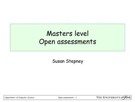 Open assessments : 1 Department of Computer Science Masters level Open assessments Susan Stepney.