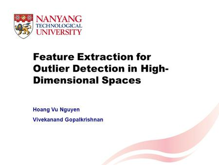 Feature Extraction for Outlier Detection in High- Dimensional Spaces Hoang Vu Nguyen Vivekanand Gopalkrishnan.