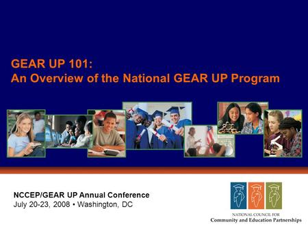 GEAR UP 101: An Overview of the National GEAR UP Program NCCEP/GEAR UP Annual Conference July 20-23, 2008 Washington, DC.
