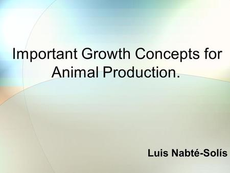 Important Growth Concepts for Animal Production. Luis Nabté-Solís.