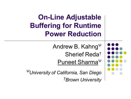 On-Line Adjustable Buffering for Runtime Power Reduction Andrew B. Kahng Ψ Sherief Reda † Puneet Sharma Ψ Ψ University of California, San Diego † Brown.
