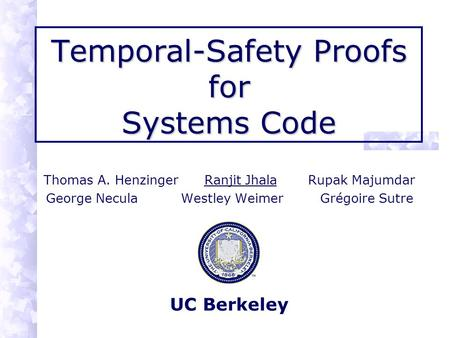 Temporal-Safety Proofs for Systems Code Thomas A. Henzinger Ranjit Jhala Rupak Majumdar George Necula Westley Weimer Grégoire Sutre UC Berkeley.