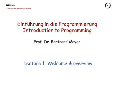 Chair of Software Engineering Einführung in die Programmierung Introduction to Programming Prof. Dr. Bertrand Meyer Lecture 1: Welcome & overview.