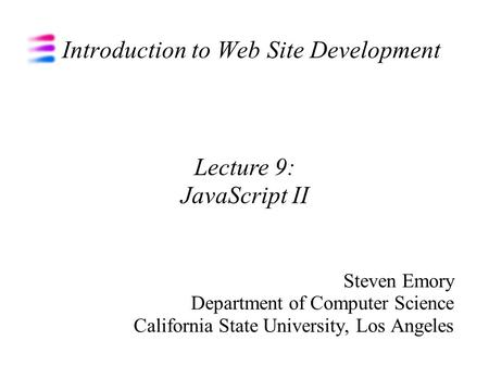 Introduction to Web Site Development Steven Emory Department of Computer Science California State University, Los Angeles Lecture 9: JavaScript II.