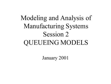 Modeling and Analysis of Manufacturing Systems Session 2 QUEUEING MODELS January 2001.