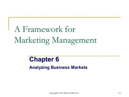 Copyright 2009, Prentice-Hall, Inc.6-1 A Framework for Marketing Management Chapter 6 Analyzing Business Markets.