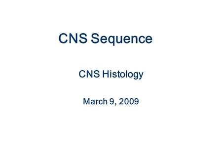CNS Sequence CNS Histology March 9, 2009.