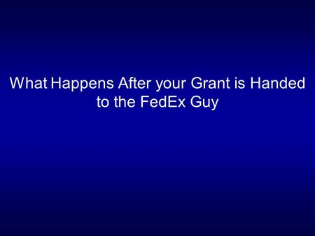 What Happens After your Grant is Handed to the FedEx Guy.