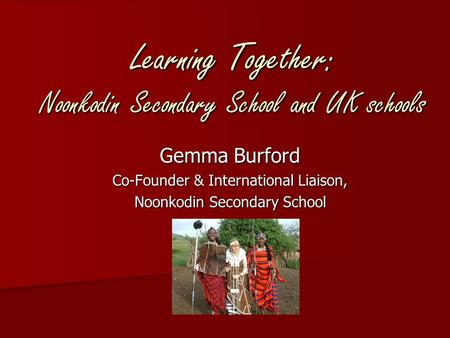 Learning Together: Noonkodin Secondary School and UK schools Gemma Burford Co-Founder & International Liaison, Noonkodin Secondary School.