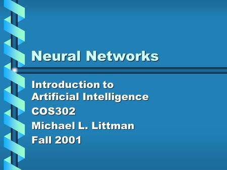 Neural Networks Introduction to Artificial Intelligence COS302 Michael L. Littman Fall 2001.