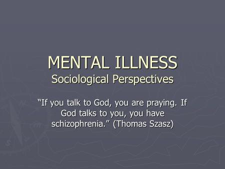 "MENTAL ILLNESS Sociological Perspectives ""If you talk to God, you are praying. If God talks to you, you have schizophrenia."" (Thomas Szasz)"