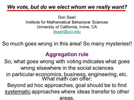 We vote, but do we elect whom we really want? Don Saari Institute for Mathematical Behavioral Sciences University of California, Irvine, CA