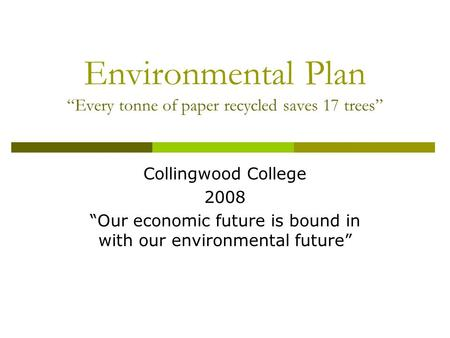 "Environmental Plan ""Every tonne of paper recycled saves 17 trees"" Collingwood College 2008 ""Our economic future is bound in with our environmental future"""