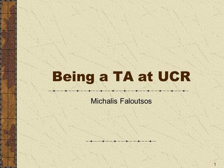 1 Being a TA at UCR Michalis Faloutsos. 2 The Idea TAs are the face of the Dpt Critical for undergraduate education You need to take it seriously Teaching.
