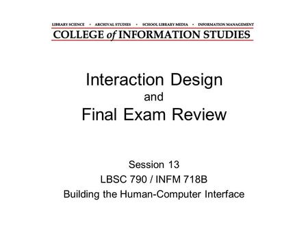 Interaction Design and Final Exam Review Session 13 LBSC 790 / INFM 718B Building the Human-Computer Interface.
