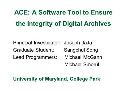ACE: A Software Tool to Ensure the Integrity of Digital Archives Principal Investigator: Joseph JaJa Graduate Student: Sangchul Song Lead Programmers: