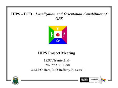 HIPS - UCD : Localization and Orientation Capabilities of GPS HIPS Project Meeting IRST, Trento, Italy 28 - 29 April 1998 G.M.P O'Hare, R. O'Rafferty,