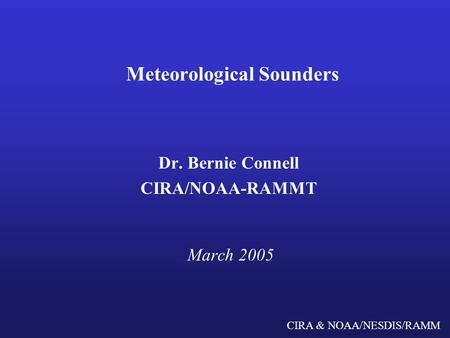 CIRA & NOAA/NESDIS/RAMM Meteorological Sounders Dr. Bernie Connell CIRA/NOAA-RAMMT March 2005.