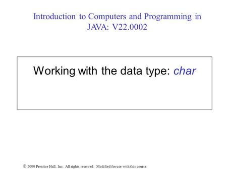 Working with the data type: char  2000 Prentice Hall, Inc. All rights reserved. Modified for use with this course. Introduction to Computers and Programming.