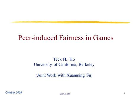 Teck H. Ho 1 Peer-induced Fairness in Games Teck H. Ho University of California, Berkeley (Joint Work with Xuanming Su) October, 2009.