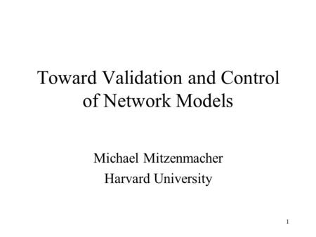 1 Toward Validation and Control of Network Models Michael Mitzenmacher Harvard University.