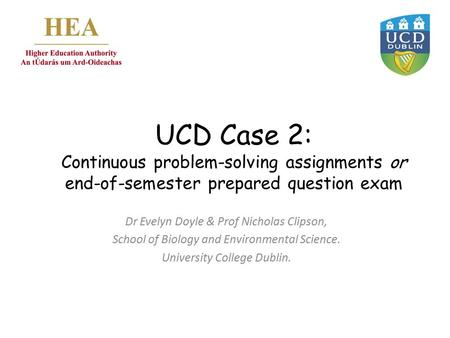 UCD Case 2: Continuous problem-solving assignments or end-of-semester prepared question exam Dr Evelyn Doyle & Prof Nicholas Clipson, School of Biology.