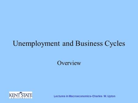 Lectures in Macroeconomics- Charles W. Upton Unemployment and Business Cycles Overview.
