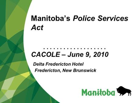 ................... Manitoba's Police Services Act CACOLE – June 9, 2010 Delta Fredericton Hotel Fredericton, New Brunswick.