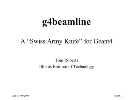 "TJR 11/03/2003Slide 1 g4beamline A ""Swiss Army Knife"" for Geant4 Tom Roberts Illinois Institute of Technology."