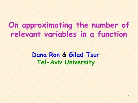 1 On approximating the number of relevant variables in a function Dana Ron & Gilad Tsur Tel-Aviv University.