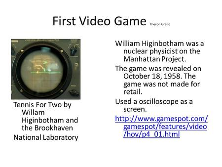 First Video Game Theron Grant Tennis For Two by Willam Higinbotham and the Brookhaven National Laboratory William Higinbotham was a nuclear physicist on.