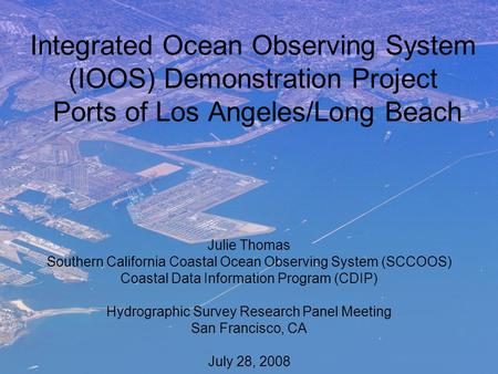 Integrated Ocean Observing System (IOOS) Demonstration Project Ports of Los Angeles/Long Beach Julie Thomas Southern California Coastal Ocean Observing.