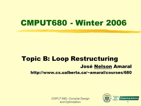 CMPUT 680 - Compiler Design and Optimization1 CMPUT680 - Winter 2006 Topic B: Loop Restructuring José Nelson Amaral