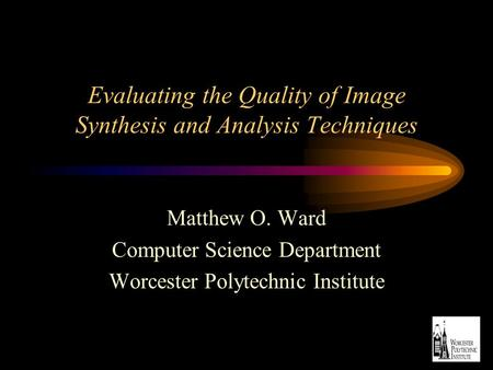 Evaluating the Quality of Image Synthesis and Analysis Techniques Matthew O. Ward Computer Science Department Worcester Polytechnic Institute.