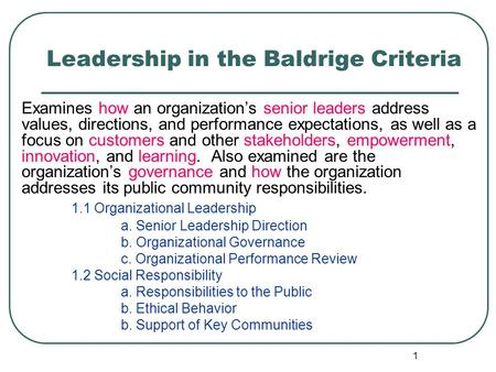 1 Leadership in the Baldrige Criteria Examines how an organization's senior leaders address values, directions, and performance expectations, as well as.