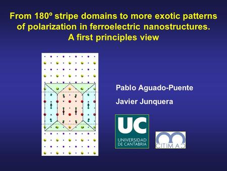 From 180º stripe domains to more exotic patterns of polarization in ferroelectric nanostructures. A first principles view Pablo Aguado-Puente Javier Junquera.