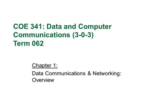 Chapter 1: Data Communications & Networking: Overview COE 341: Data and Computer Communications (3-0-3) Term 062.