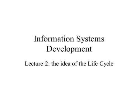 Information Systems Development Lecture 2: the idea of the Life Cycle.