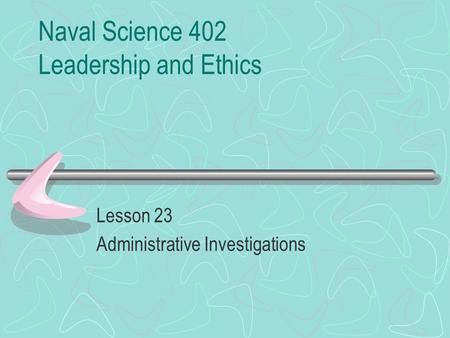 Naval Science 402 Leadership and Ethics Lesson 23 Administrative Investigations.