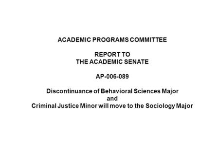 ACADEMIC PROGRAMS COMMITTEE REPORT TO THE ACADEMIC SENATE AP-006-089 Discontinuance of Behavioral Sciences Major and Criminal Justice Minor will move to.