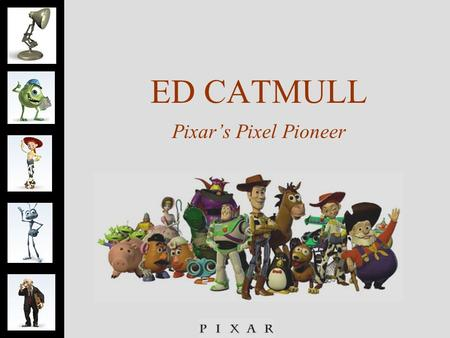 ED CATMULL Pixar's Pixel Pioneer. Ed Catmull- Finder  Pixar 's Pixel Pioneer  Invention, Inspiration and Innovation  Childhood dream- to become an.