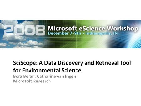 SciScope: A Data Discovery and Retrieval Tool for Environmental Science Bora Beran, Catharine van Ingen Microsoft Research.