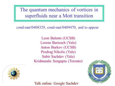 The quantum mechanics of vortices in superfluids near a Mott transition cond-mat/0408329, cond-mat/0409470, and to appear Leon Balents (UCSB) Lorenz Bartosch.