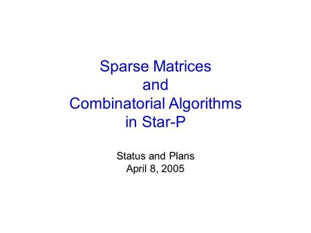 Sparse Matrices and Combinatorial Algorithms in Star-P Status and Plans April 8, 2005.